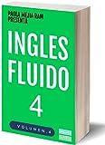 INGLÉS FLUIDO 4: EL MAS EXITOSO CURSO DE INGLES Lecciones BÁSICAS, intermedias y avanzadas GRAMATICA, vocabulario y frases fáciles; para avanzar