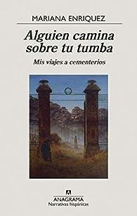 Alguien camina sobre tu tumba: Mis viajes a cementerios par Mariana Enríquez