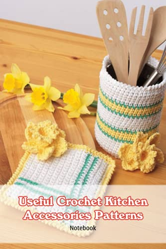 Useful Crochet Kitchen Accessories Patterns Notebook: Notebook|Journal| Diary/ Lined - Size 6x9...