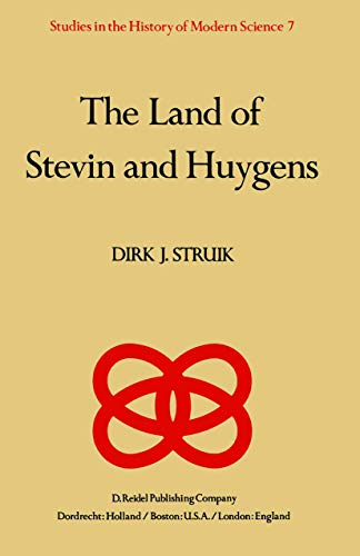 The Land of Stevin and Huygens: A Sketch of Science and Technology in the Dutch Republic during the Golden Century (Studies in the History of Modern Science (7), Band 7)