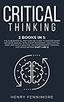 Critical Thinking: 2 Books in 1: The Fundamental and Concise Guide to Master Smart Decision Making, Intelligent Reasoning, Negotiating, Deep and Quick Analysis, and Independent Thinking Like Never Before (Part 1 and 2)
