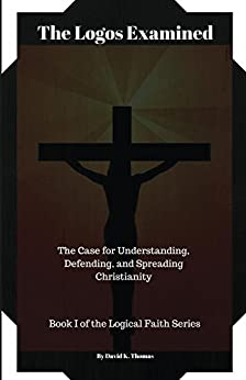 The Logos Examined: The Case for Understanding, Defending, and Spreading Christianity (Logical Faith Series Book 1) by [David Kenneth Thomas]