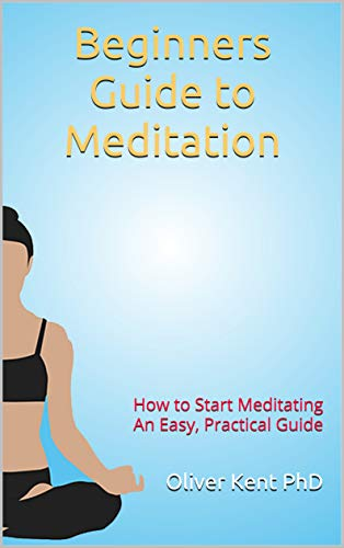 Beginners Guide to Meditation: How to Start Meditating An Easy, Practical Guide