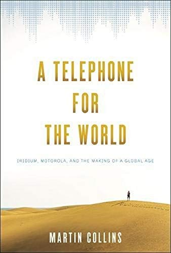 A Telephone for the World: Iridium, Motorola, and the Making of a Global Age