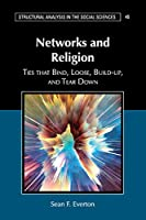 Networks and Religion: Ties that Bind, Loose, Build-up, and Tear Down (Structural Analysis in the Social Sciences, Series Number 45)