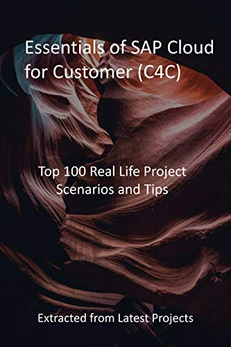 Essentials of SAP Cloud for Customer (C4C): Top 100 Real Life Project Scenarios and Tips : Extracted from Latest Projects (English Edition)
