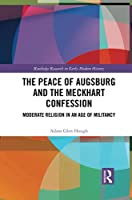 The Peace of Augsburg and the Meckhart Confession: Moderate Religion in an Age of Militancy (Routledge Research in Early Modern History)