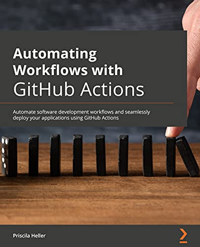 Automating Workflows with GitHub Actions: Automate software development workflows and seamlessly deploy your applications using GitHub Actions