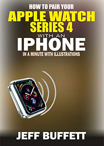 How To Pair Your Apple Watch Series 4 With An Iphone In A Minute With Illustrations: Unofficial Guide With Screenshots – Simple Step-By-Step Guide To Pair Apple Watch Series 4 To iPhone In 1 Minute
