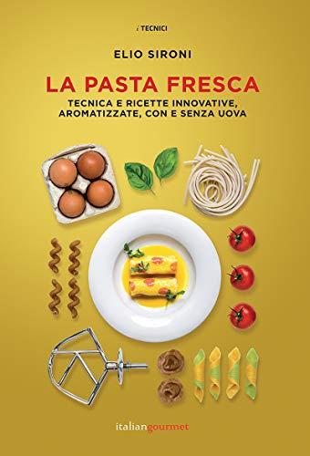 La pasta fresca. Tecniche e ricette innovative, aromatizzate, con e senza uova