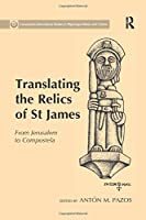 Translating the Relics of St James: From Jerusalem to Compostela (Compostela International Studies in Pilgrimage History and Culture)