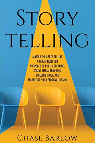 Storytelling: Master the Art of Telling a Great Story for Purposes of Public Speaking, Social Media Branding, Building Trust, and Marketing Your Personal Brand