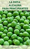 La Dieta Alcalina Para Principiantes : Dieta Alcalina Para Bajar De Peso - 35 Recetas De Dieta Alcalina, Bebidas Y Batidos - Lo Que Es La Dieta Alcalina - Alimentos Alcalinos Y Beneficios