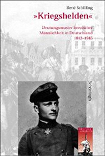 Kriegshelden: Deutungsmuster heroischer Männlichkeit in Deutschland 1813 - 1945: Deutungsmuster heroischer Mnnlichkeit in Deutschland 1813 - 1945 (Krieg in der Geschichte)