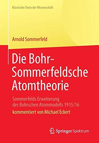 Die Bohr-Sommerfeldsche Atomtheorie: Sommerfelds Erweiterung des Bohrschen Atommodells 1915/16 (Klassische Texte der Wissenschaft)