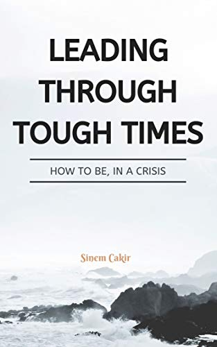 LEADING THROUGH TOUGH TIMES: HOW TO BE, IN A CRISIS (English Edition)