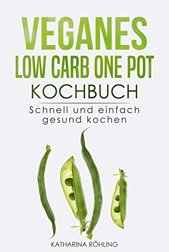Veganes Low Carb One Pot Kochbuch: Schnell und einfach gesund kochen