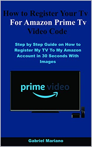 How to Register Your Tv For Amazon Prime Tv Video Code: Step by Step Guide on How to Register My TV To My Amazon Account in 30 Seconds With Images (English Edition)