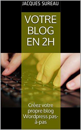Votre blog en 2H: Créez votre propre blog Wordpress pas-à-pas (Réussir son blog t. 1)