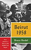 Beirut 1958: How America's Wars in the Middle East Began - Bruce Riedel