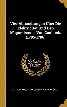 Vier Abhandlungen Über Die Elektricität Und Den Magnetismus, Von Coulomb. (1785-1786)