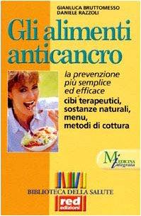 Gli alimenti anticancro. La prevenzione più semplice ed efficace. Cibi terapeutici, sostanze naturali, menu
