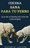 COCINA SANA PARA TU PERRO: Guía de Alimentación Natural para Perros