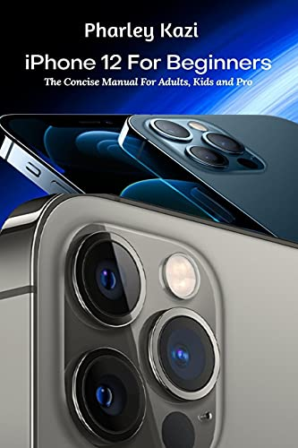iPhone 12 For Beginners: The Concise Manual For Adults, Kids and Pro