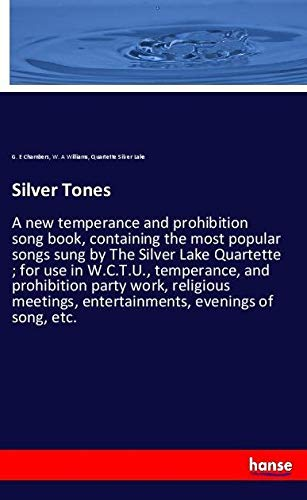 Silver Tones: A new temperance and prohibition song book, containing the most popular songs sung by The Silver Lake Quartette ; for use in W.C.T.U., ... entertainments, evenings of song, etc.