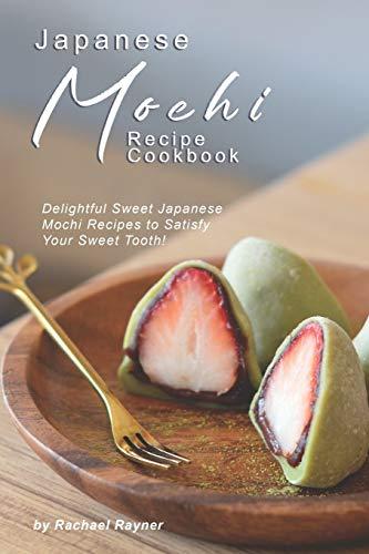 Japanese Mochi Recipe Cookbook: Delightful Sweet Japanese Mochi Recipes to Satisfy Your Sweet Tooth!