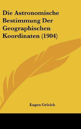 Die Astronomische Bestimmung Der Geographischen Koordinaten (1904)