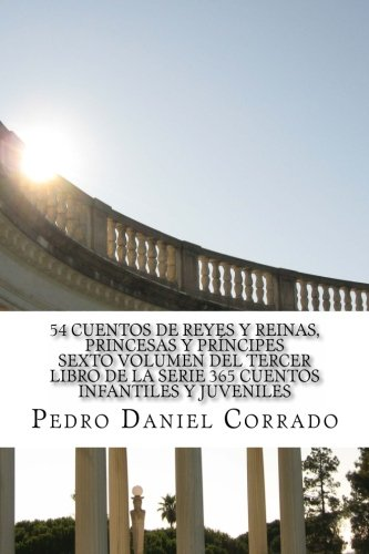 54 Cuentos de Reyes y Reinas, PRinCesas y PRínCiPes sexto Volumen del teRCeR libRo de la seRie: 365 Cuentos Infantiles y Juveniles: Volume 6 (Reinados)