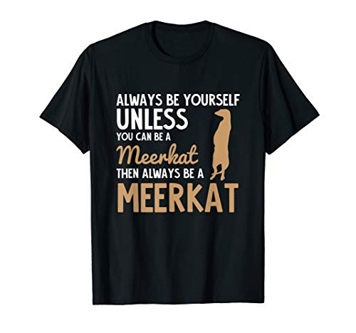 Always Be Yourself Unless You Can Be a Meerkat Shirt