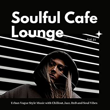 Soulful Cafe Lounge - Urban Vogue Style Music With Chillout, Jazz, RnB And Soul Vibes. Vol. 21