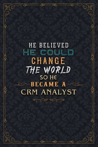 Crm Analyst Notebook Planner - He Believed He Could Change The World So He Became A Crm Analyst Job Title Journal: A5, To Do List, Work List, ... Weekly, 5.24 x 22.86 cm, Daily Journal