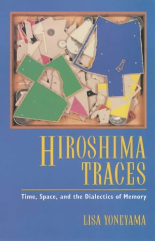 Hiroshima Traces: Time, Space, and the Dialectics of Memory (Twentieth Century Japan: the Emergence of a World Power, Band 10)