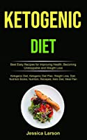 Ketogenic Diet: Best Easy Recipes for Improving Health, Becoming Unstoppable and Weight Loss (Ketogenic Diet, Ketogenic Diet Plan, Weight Loss, Diet, Nutrition Books, Nutrition, Reciepes, Keto Diet, Meal Plan)