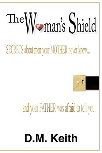 The Woman's Shield: Secrets About Men Your MOTHER Never Knew . . . And Your FATHER Was Afraid To Tell You.