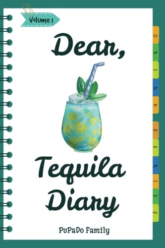 Dear, Tequila Diary: Make An Awesome Month With 30 Best Tequila Recipes! (Tequila Cookbook, Tequila Recipe Book, Cooking With Tequila, Tequila Drink Recipe Book, Best Cocktail Recipe Book)