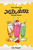 The Ultimate Milkshake Recipe Book: Quick Easy and Creamy Milkshake Recipes for Kids, Milkshakes for...