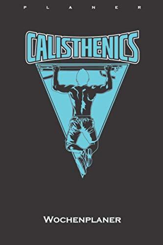 Calisthenics Klimmzugstange Wochenplaner: Wochenübersicht (Termine, Ziele, Notizen, Wochenplan) für Fitness-Enthusiasten und alle die den Street-Workout-Sport rund um Eigengewichtsübungen lieben