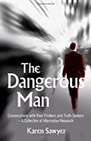 The Dangerous Man: Conversations With Free-Thinkers and Truth-Seekers-A Collection Of Alternative Research