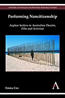 Performing Noncitizenship: Asylum Seekers in Australian Theatre, Film and Activism (Anthem Australian Humanities Research)