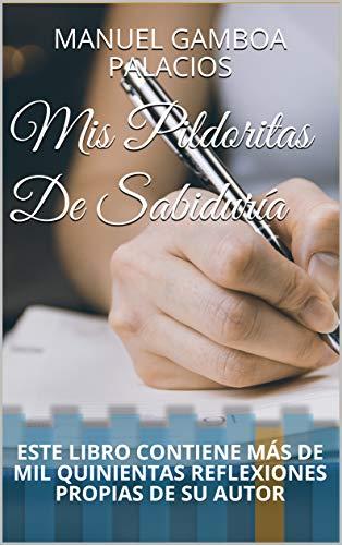 MIS PILDORITAS DE SABIDURÍA: ESTE EBOOKS CONTIENE MÁS DE MIL QUINIENTAS REFLEXIONES PROPIAS DE SU AUTOR