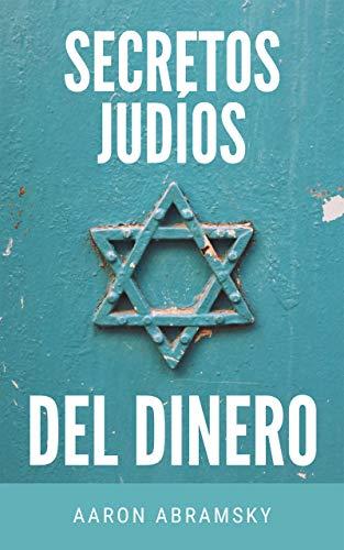 SECRETOS JUDÍOS DEL DINERO: Aprende cómo ganar dinero a través de la tradición judía y conoce los secretos y los principios que les llevan a generar riqueza y tener éxito en los negocios