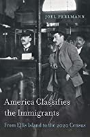 America Classifies the Immigrants: From Ellis Island to the 2020 Census