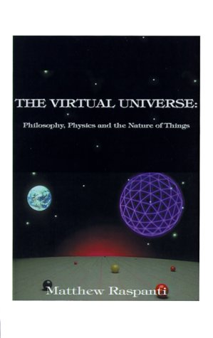 The Virtual Universe: Philosophy, Physics and the Nature of Things