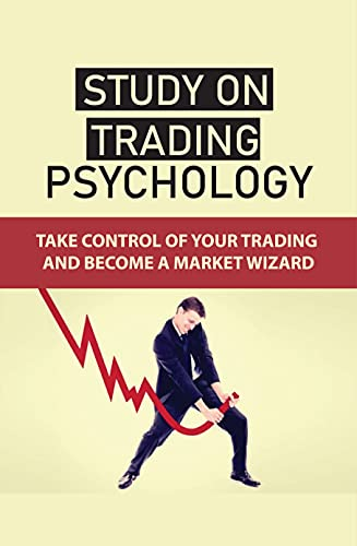 Study On Trading Psychology: Take Control Of Your Trading And Become A Market Wizard: Forex Trading Psychology Tips (English Edition)