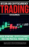 Bitcoin And Cryptocurrency Trading For Beginners: Basic Definitions, Crypto Exchanges, Tools And Practical Trading Tips