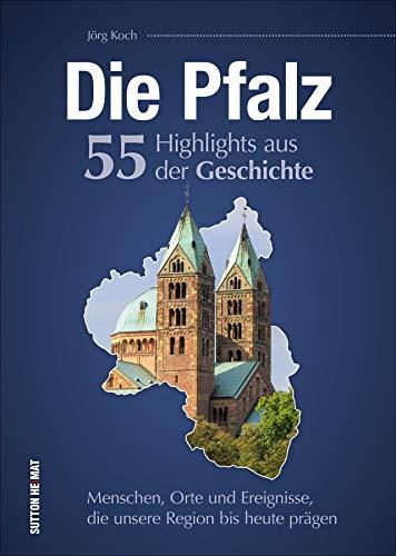 Die Pfalz. 55 Highlights aus der Geschichte: Menschen, Orte und Ereignisse, die unsere Region bis heute prägen (Sutton Heimatarchiv)